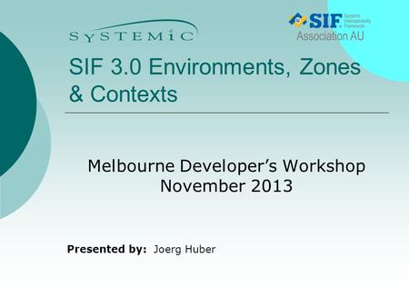 Presented by: SIF 3.0 Environments, Zones & Contexts Melbourne Developer's Workshop November 2013 Joerg Huber.