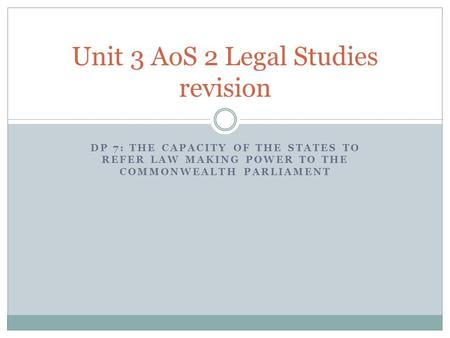 DP 7: THE CAPACITY OF THE STATES TO REFER LAW MAKING POWER TO THE COMMONWEALTH PARLIAMENT Unit 3 AoS 2 Legal Studies revision.