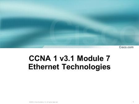 1 © 2004, Cisco Systems, Inc. All rights reserved. CCNA 1 v3.1 Module 7 Ethernet Technologies.