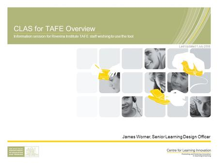 CLAS for TAFE Overview Information session for Riverina Institute TAFE staff wishing to use the tool James Worner, Senior Learning Design Officer Last.