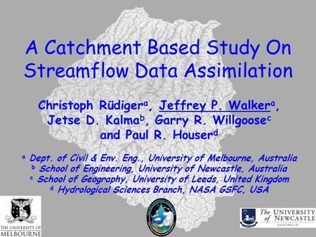 A Catchment Based Study On Streamflow Data Assimilation Christoph Rüdiger a, Jeffrey P. Walker a, Jetse D. Kalma b, Garry R. Willgoose c and Paul R. Houser.