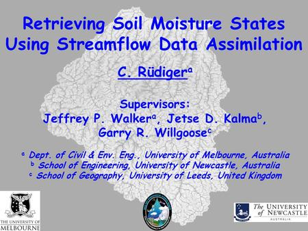 Retrieving Soil Moisture States Using Streamflow Data Assimilation C. Rüdiger a Supervisors: Jeffrey P. Walker a, Jetse D. Kalma b, Garry R. Willgoose.