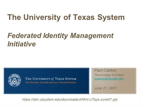 Paul Caskey Technology Architect June 21, 2007 The University of Texas System Federated Identity Management Initiative https://idm.utsystem.edu/downloads/APAN-UTsys-June07.ppt.