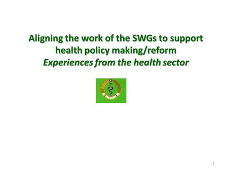 1 Aligning the work of the SWGs to support health policy making/reform Experiences from the health sector.