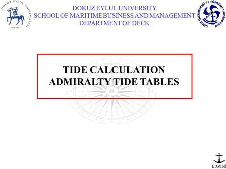 DOKUZ EYLUL UNIVERSITY SCHOOL OF MARITIME BUSINESS AND MANAGEMENT DEPARTMENT OF DECK E.Gürel TIDE CALCULATION ADMIRALTY TIDE TABLES.