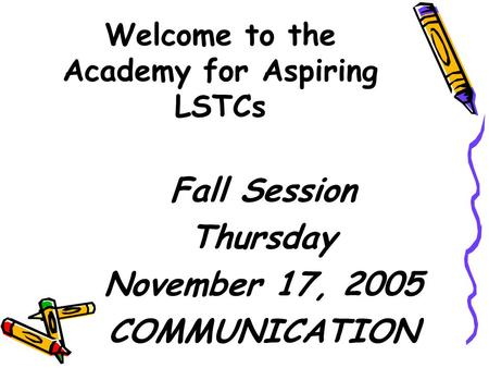 Welcome to the Academy for Aspiring LSTCs Fall Session Thursday November 17, 2005 COMMUNICATION.