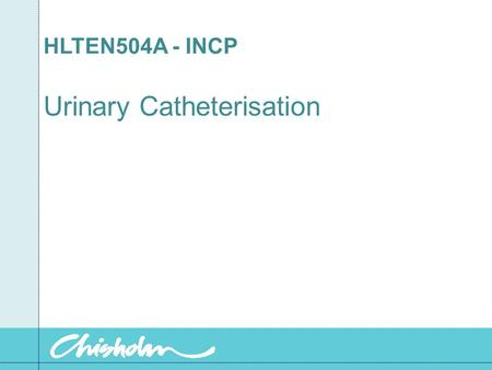 HLTEN504A - INCP Urinary Catheterisation. Urinary catheterisation Indications Discomfort of chronic and acute urinary retention. End of life care to promote.