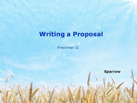 Writing a Proposal Sparrow Freshman II. Before starting your research, you should submit a proposal that describes the nature of your research and indicates.