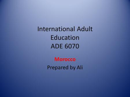 International Adult Education ADE 6070 Morocco Prepared by Ali.