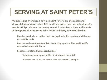 SERVING AT SAINT PETER'S Members and friends can now use Saint Peter's on-line roster and stewardship database called ACS to offer services and find volunteers.