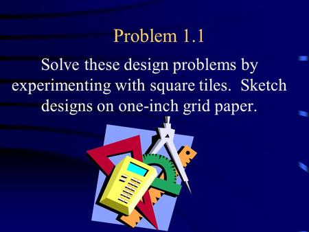 Problem 1.1 Solve these design problems by experimenting with square tiles. Sketch designs on one-inch grid paper.