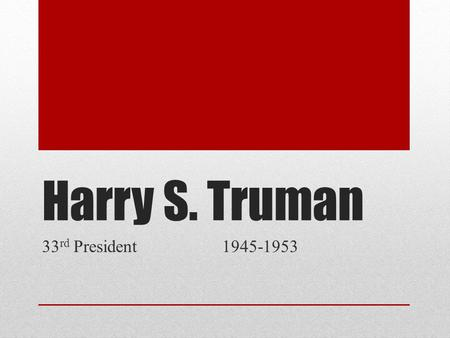 Harry S. Truman 33 rd President 1945-1953. Basics Born May 8, 1884 Died December 26, 1972 Party Affiliation: Democrat Wife: Bess Wallace Truman Children: