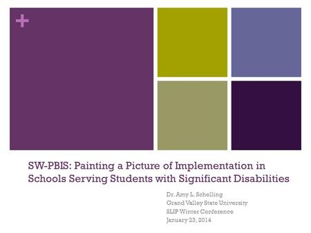 + SW-PBIS: Painting a Picture of Implementation in Schools Serving Students with Significant Disabilities Dr. Amy L. Schelling Grand Valley State University.