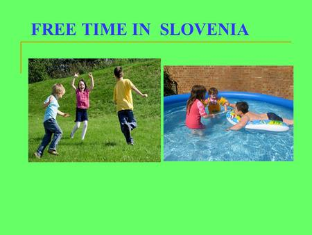 FREE TIME IN SLOVENIA. When do we have free time? During the week we do not have much free time, because we come from school in the afternoon and then.