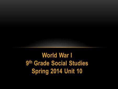 World War I 9 th Grade Social Studies Spring 2014 Unit 10.