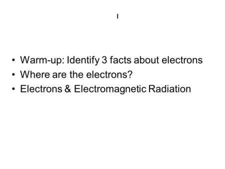 Warm-up: Identify 3 facts about electrons Where are the electrons?