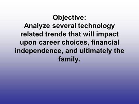 Objective: Analyze several technology related trends that will impact upon career choices, financial independence, and ultimately the family.