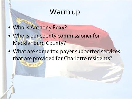 Warm up Who is Anthony Foxx? Who is our county commissioner for Mecklenburg County? What are some tax-payer supported services that are provided for Charlotte.
