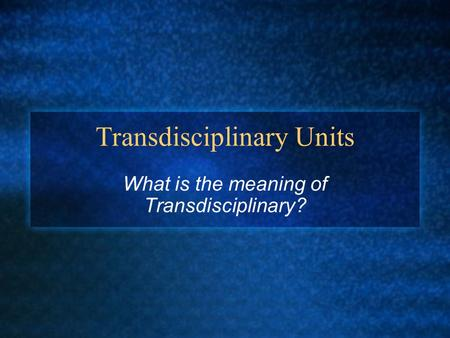 Transdisciplinary Units What is the meaning of Transdisciplinary?