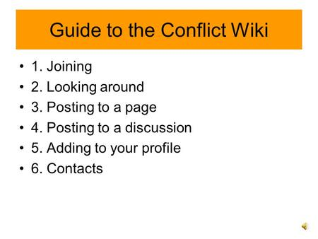 Guide to the Conflict Wiki 1. Joining 2. Looking around 3. Posting to a page 4. Posting to a discussion 5. Adding to your profile 6. Contacts.