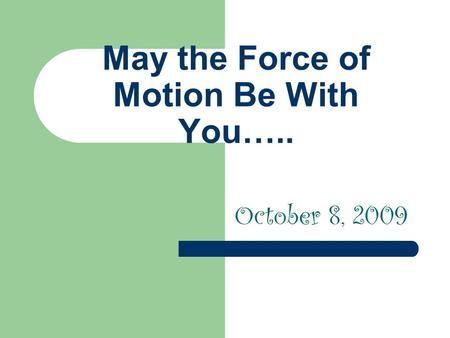 May the Force of Motion Be With You….. October 8, 2009.