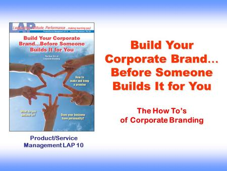 Build Your Corporate Brand … Before Someone Builds It for You Product/Service Management LAP 10 The How To's of Corporate Branding.