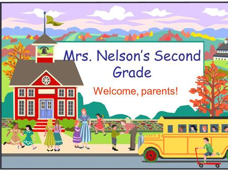 Mrs. Nelson's Second Grade Welcome, parents!. Welcome to Second Grade!  During the presentation, please feel free to write down questions and/or comments.