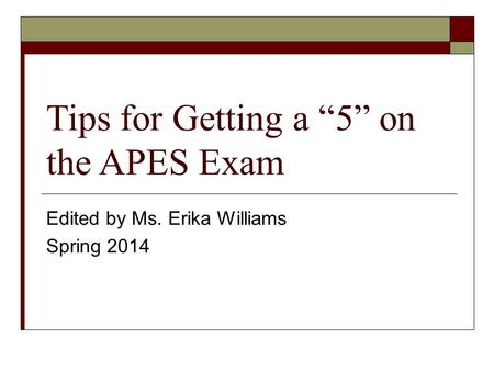 "Tips for Getting a ""5"" on the APES Exam Edited by Ms. Erika Williams Spring 2014."