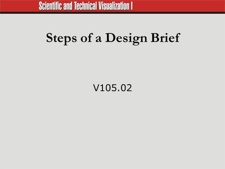 Steps of a Design Brief V105.02. Design Brief  Problem, identification, and definition Establish a clear idea of what is to be accomplished. Identify.