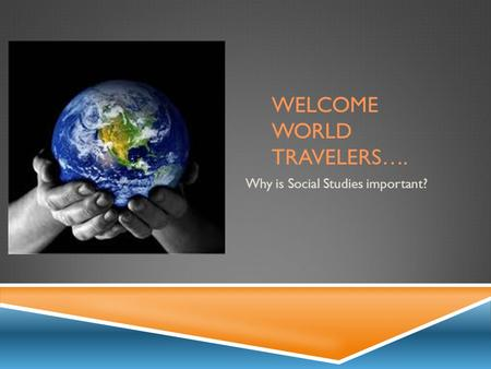 WELCOME WORLD TRAVELERS…. Why is Social Studies important?