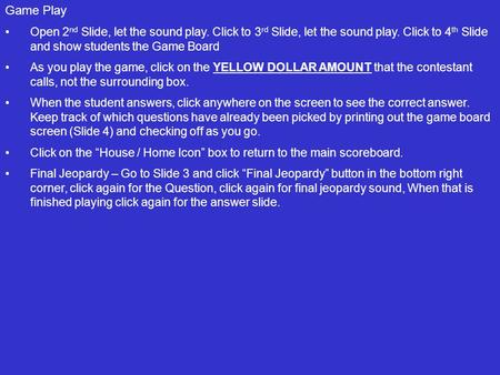 Game Play Open 2 nd Slide, let the sound play. Click to 3 rd Slide, let the sound play. Click to 4 th Slide and show students the Game Board As you play.