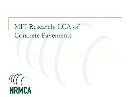 MIT Research: LCA of Concrete Pavements. MIT Concrete Sustainability Hub $10 million investment over 5 years Funded equally by RMCREF & PCA NRMCA providing.