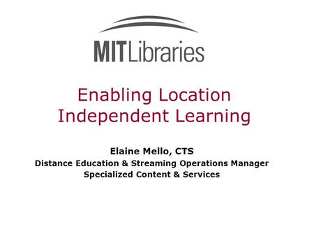 Enabling Location Independent Learning Elaine Mello, CTS Distance Education & Streaming Operations Manager Specialized Content & Services.