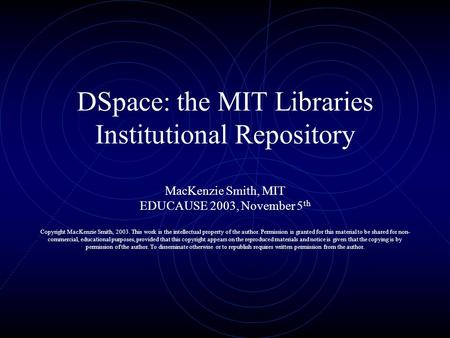 DSpace: the MIT Libraries Institutional Repository MacKenzie Smith, MIT EDUCAUSE 2003, November 5 th Copyright MacKenzie Smith, 2003. This work is the.