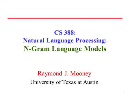 1 CS 388: Natural Language Processing: N-Gram Language Models Raymond J. Mooney University of Texas at Austin.