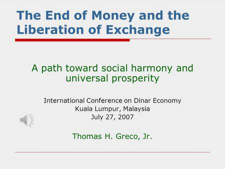 The End of Money and the Liberation of Exchange A path toward social harmony and universal prosperity International Conference on Dinar Economy Kuala.