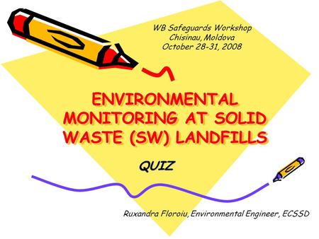 ENVIRONMENTAL MONITORING AT SOLID WASTE (SW) LANDFILLS QUIZ Ruxandra Floroiu, Environmental Engineer, ECSSD WB Safeguards Workshop Chisinau, Moldova October.