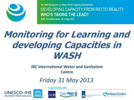 IRC International Water and Sanitation Centre Friday 31 May 2013 Monitoring for Learning and developing Capacities in WASH.