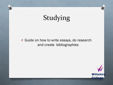 Studying O Guide on how to write essays, do research and create bibliographies Wiltshire College.