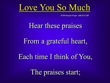 Love You So Much ©1994 Russell Fragar ARR ICS UBP Hear these praises From a grateful heart, Each time I think of You, The praises start; Hear these praises.