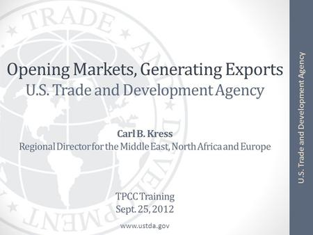 Www.ustda.gov U.S. Trade and Development Agency Opening Markets, Generating Exports U.S. Trade and Development Agency Carl B. Kress Regional Director for.
