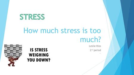 How much stress is too much? Leslie Rios 2 nd period `