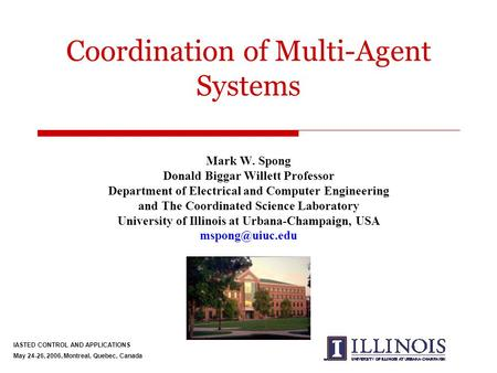 Coordination of Multi-Agent Systems Mark W. Spong Donald Biggar Willett Professor Department of Electrical and Computer Engineering and The Coordinated.