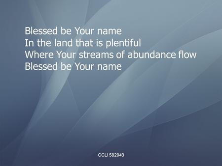 CCLI 582943 Blessed be Your name In the land that is plentiful Where Your streams of abundance flow Blessed be Your name.
