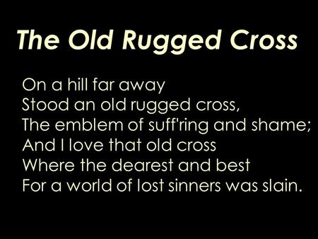 The Old Rugged Cross On a hill far away Stood an old rugged cross, The emblem of suff'ring and shame; And I love that old cross Where the dearest and best.