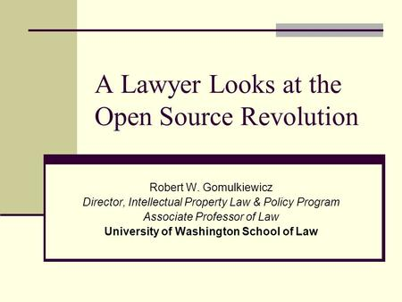 A Lawyer Looks at the Open Source Revolution Robert W. Gomulkiewicz Director, Intellectual Property Law & Policy Program Associate Professor of Law University.