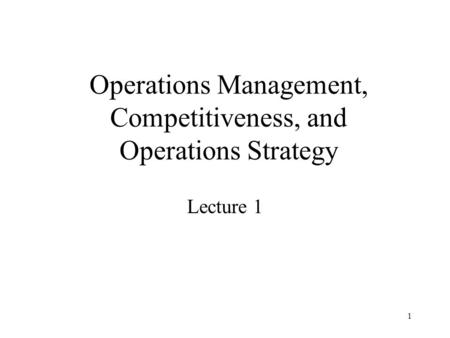 1 Operations Management, Competitiveness, and Operations Strategy Lecture 1.