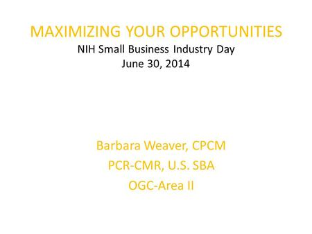 MAXIMIZING YOUR OPPORTUNITIES NIH Small Business Industry Day June 30, 2014 Barbara Weaver, CPCM PCR-CMR, U.S. SBA OGC-Area II.