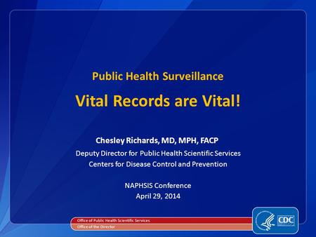 Public Health Surveillance Vital Records are Vital! Chesley Richards, MD, MPH, FACP Deputy Director for Public Health Scientific Services Centers for Disease.