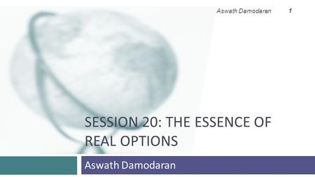 SESSION 20: THE ESSENCE OF REAL OPTIONS Aswath Damodaran 1.